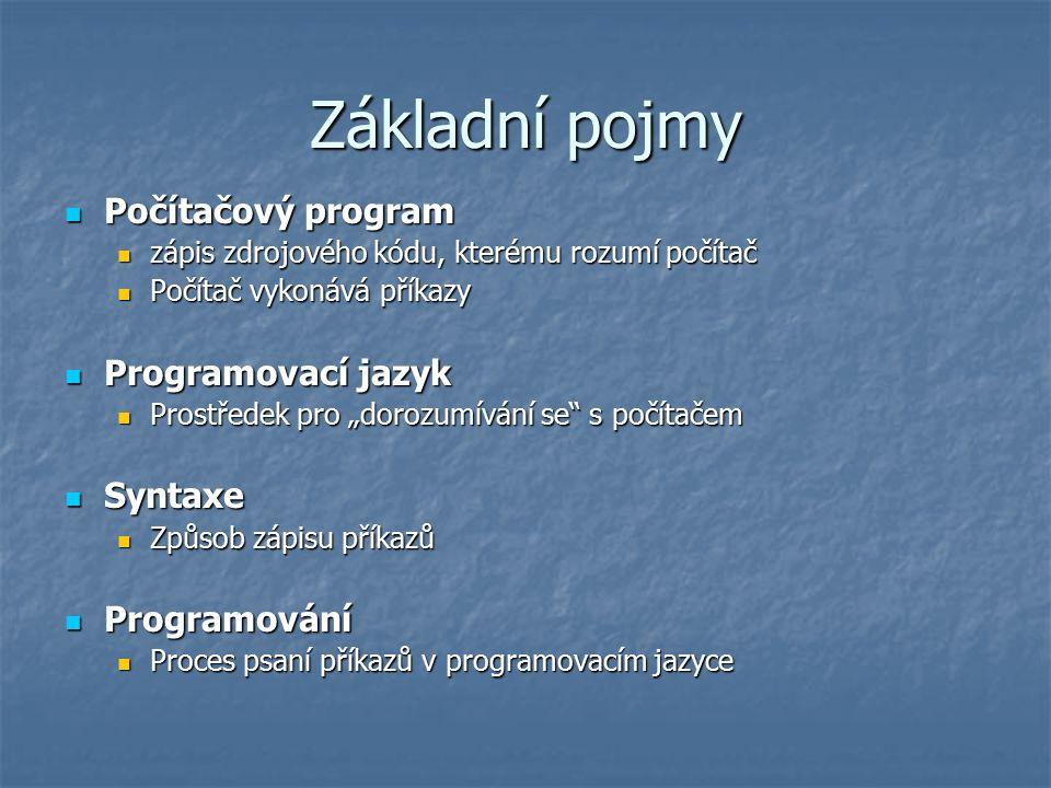 """Základní pojmy Počítačový program Počítačový program zápis zdrojového kódu, kterému rozumí počítač zápis zdrojového kódu, kterému rozumí počítač Počítač vykonává příkazy Počítač vykonává příkazy Programovací jazyk Programovací jazyk Prostředek pro """"dorozumívání se s počítačem Prostředek pro """"dorozumívání se s počítačem Syntaxe Syntaxe Způsob zápisu příkazů Způsob zápisu příkazů Programování Programování Proces psaní příkazů v programovacím jazyce Proces psaní příkazů v programovacím jazyce"""