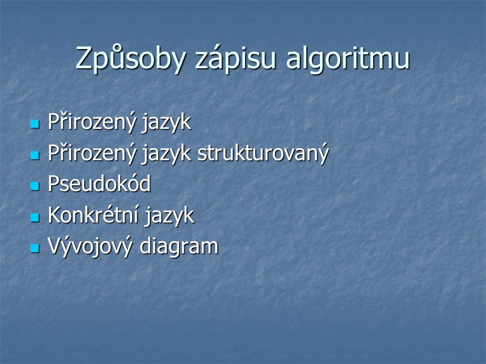 Způsoby zápisu algoritmu Přirozený jazyk Přirozený jazyk Přirozený jazyk strukturovaný Přirozený jazyk strukturovaný Pseudokód Pseudokód Konkrétní jazyk Konkrétní jazyk Vývojový diagram Vývojový diagram