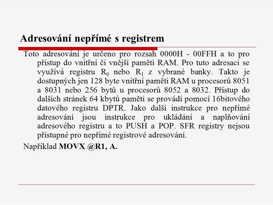 Adresování nepřímé s registrem Toto adresování je určeno pro rozsah 0000H - 00FFH a to pro přístup do vnitřní či vnější paměti RAM.