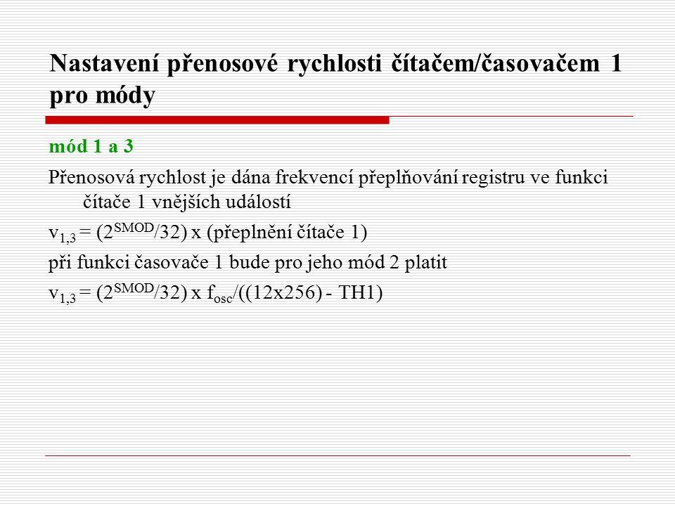 Nastavení přenosové rychlosti čítačem/časovačem 1 pro módy mód 1 a 3 Přenosová rychlost je dána frekvencí přeplňování registru ve funkci čítače 1 vnějších událostí v 1,3 = (2 SMOD /32) x (přeplnění čítače 1) při funkci časovače 1 bude pro jeho mód 2 platit v 1,3 = (2 SMOD /32) x f osc /((12x256) - TH1)