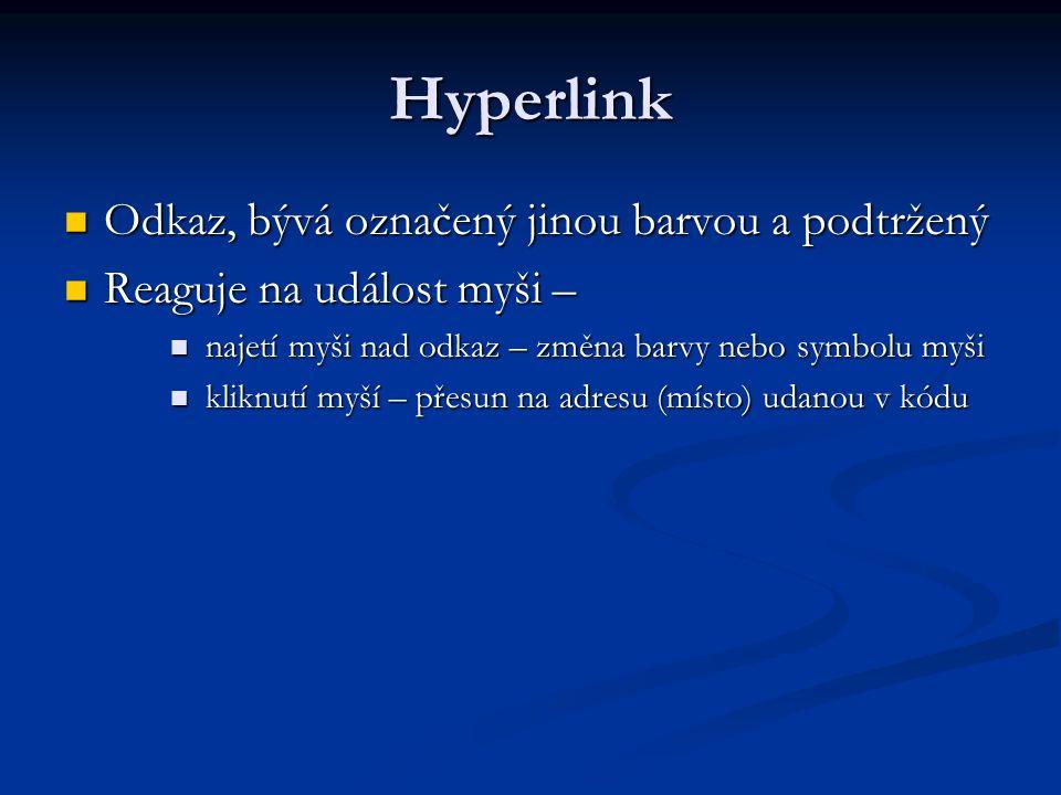 Hyperlink Odkaz, bývá označený jinou barvou a podtržený Odkaz, bývá označený jinou barvou a podtržený Reaguje na událost myši – Reaguje na událost myši – najetí myši nad odkaz – změna barvy nebo symbolu myši najetí myši nad odkaz – změna barvy nebo symbolu myši kliknutí myší – přesun na adresu (místo) udanou v kódu kliknutí myší – přesun na adresu (místo) udanou v kódu