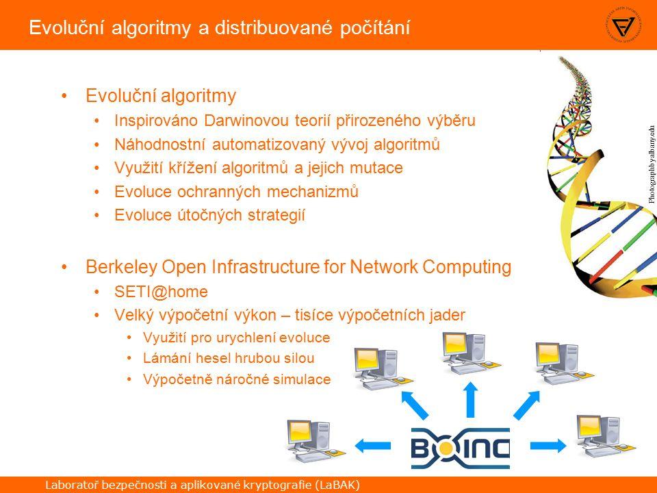 Laboratoř bezpečnosti a aplikované kryptografie (LaBAK) Evoluční algoritmy a distribuované počítání Evoluční algoritmy Inspirováno Darwinovou teorií přirozeného výběru Náhodnostní automatizovaný vývoj algoritmů Využití křížení algoritmů a jejich mutace Evoluce ochranných mechanizmů Evoluce útočných strategií Berkeley Open Infrastructure for Network Computing SETI@home Velký výpočetní výkon – tisíce výpočetních jader Využití pro urychlení evoluce Lámání hesel hrubou silou Výpočetně náročné simulace Photograph by albany.edu
