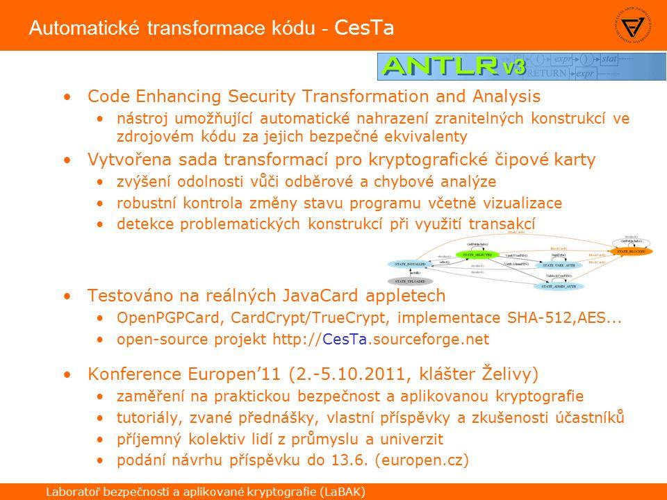 Laboratoř bezpečnosti a aplikované kryptografie (LaBAK) Automatické transformace kódu - CesTa Code Enhancing Security Transformation and Analysis nástroj umožňující automatické nahrazení zranitelných konstrukcí ve zdrojovém kódu za jejich bezpečné ekvivalenty Vytvořena sada transformací pro kryptografické čipové karty zvýšení odolnosti vůči odběrové a chybové analýze robustní kontrola změny stavu programu včetně vizualizace detekce problematických konstrukcí při využití transakcí Testováno na reálných JavaCard appletech OpenPGPCard, CardCrypt/TrueCrypt, implementace SHA-512,AES...