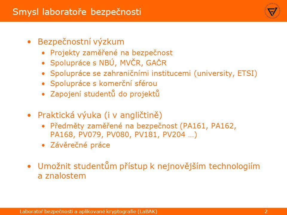 Laboratoř bezpečnosti a aplikované kryptografie (LaBAK)2 Smysl laboratoře bezpečnosti Bezpečnostní výzkum Projekty zaměřené na bezpečnost Spolupráce s NBÚ, MVČR, GA ČR Spolupráce se zahraničními institucemi (university, ETSI) Spolupráce s komerční sférou Zapojení studentů do projektů Praktická výuka (i v angličtině) Předměty zaměřené na bezpečnost (PA161, PA162, PA168, PV079, PV080, PV181, PV204 …) Závěrečné práce Umožnit studentům přístup k nejnovějším technologiím a znalostem