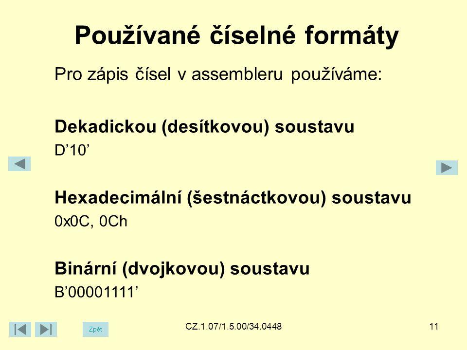 Používané číselné formáty Zpět CZ.1.07/1.5.00/34.0448 Pro zápis čísel v assembleru používáme: Dekadickou (desítkovou) soustavu D'10' Hexadecimální (šestnáctkovou) soustavu 0x0C, 0Ch Binární (dvojkovou) soustavu B'00001111' 11
