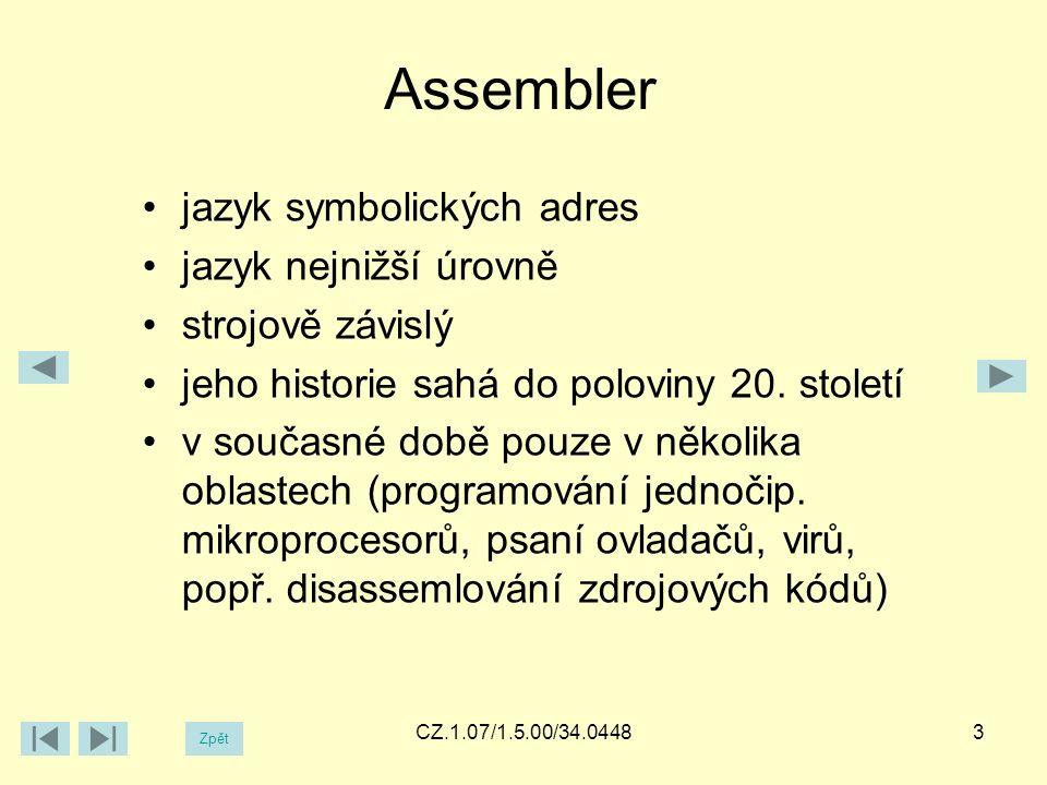 Assembler Zpět CZ.1.07/1.5.00/34.0448 jazyk symbolických adres jazyk nejnižší úrovně strojově závislý jeho historie sahá do poloviny 20.