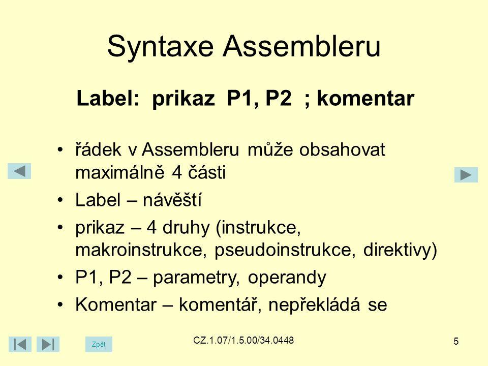 Zpět CZ.1.07/1.5.00/34.0448 Syntaxe Assembleru Label: prikaz P1, P2 ; komentar řádek v Assembleru může obsahovat maximálně 4 části Label – návěští prikaz – 4 druhy (instrukce, makroinstrukce, pseudoinstrukce, direktivy) P1, P2 – parametry, operandy Komentar – komentář, nepřekládá se 5