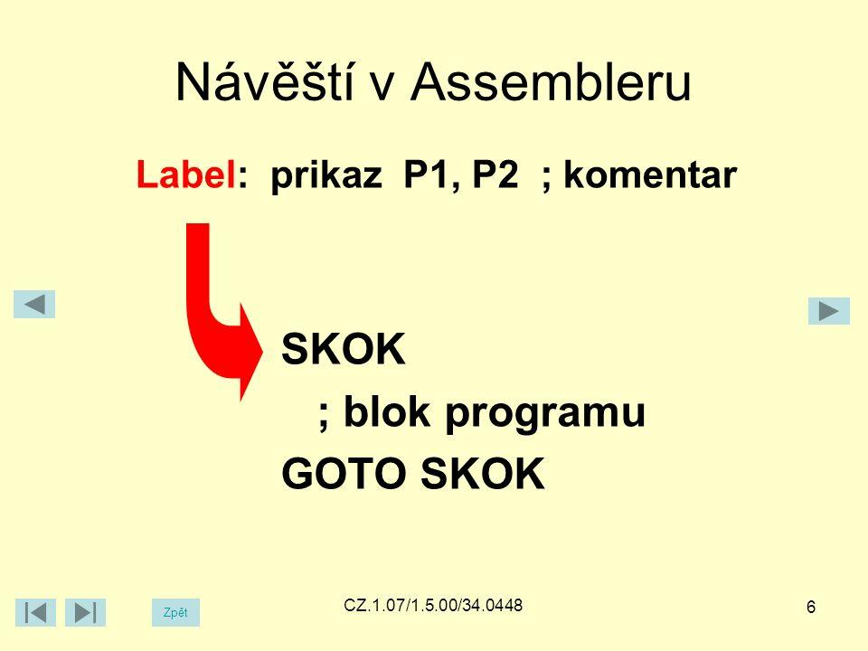 Příkazy v Assembleru Zpět CZ.1.07/1.5.00/34.0448 Label: prikaz P1, P2 ; komentar Celkem 4 druhy příkazů: instrukce – u PIC16F84A 33 instrukcí, např.