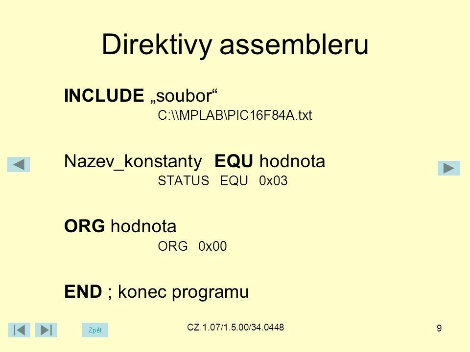 "Direktivy assembleru INCLUDE ""soubor C:\\MPLAB\PIC16F84A.txt Nazev_konstanty EQU hodnota STATUS EQU 0x03 ORG hodnota ORG 0x00 END ; konec programu Zpět CZ.1.07/1.5.00/34.0448 9"