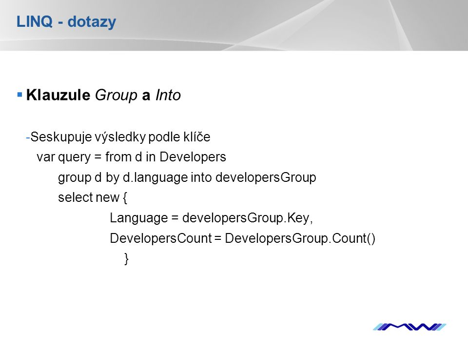 YOUR LOGO LINQ - dotazy  Klauzule Group a Into -Seskupuje výsledky podle klíče var query = from d in Developers group d by d.language into developersGroup select new { Language = developersGroup.Key, DevelopersCount = DevelopersGroup.Count() }