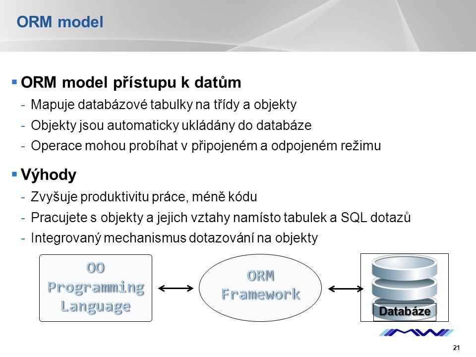 YOUR LOGO ORM model  ORM model přístupu k datům -Mapuje databázové tabulky na třídy a objekty -Objekty jsou automaticky ukládány do databáze -Operace mohou probíhat v připojeném a odpojeném režimu  Výhody -Zvyšuje produktivitu práce, méně kódu -Pracujete s objekty a jejich vztahy namísto tabulek a SQL dotazů -Integrovaný mechanismus dotazování na objekty 21