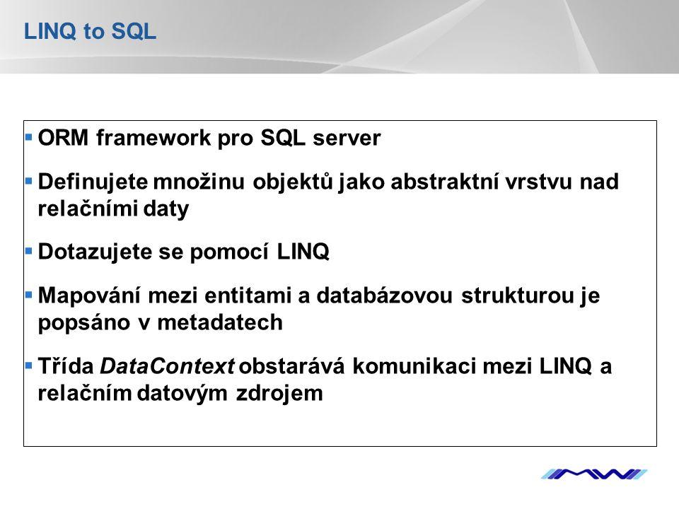 YOUR LOGO LINQ to SQL  ORM framework pro SQL server  Definujete množinu objektů jako abstraktní vrstvu nad relačními daty  Dotazujete se pomocí LINQ  Mapování mezi entitami a databázovou strukturou je popsáno v metadatech  Třída DataContext obstarává komunikaci mezi LINQ a relačním datovým zdrojem