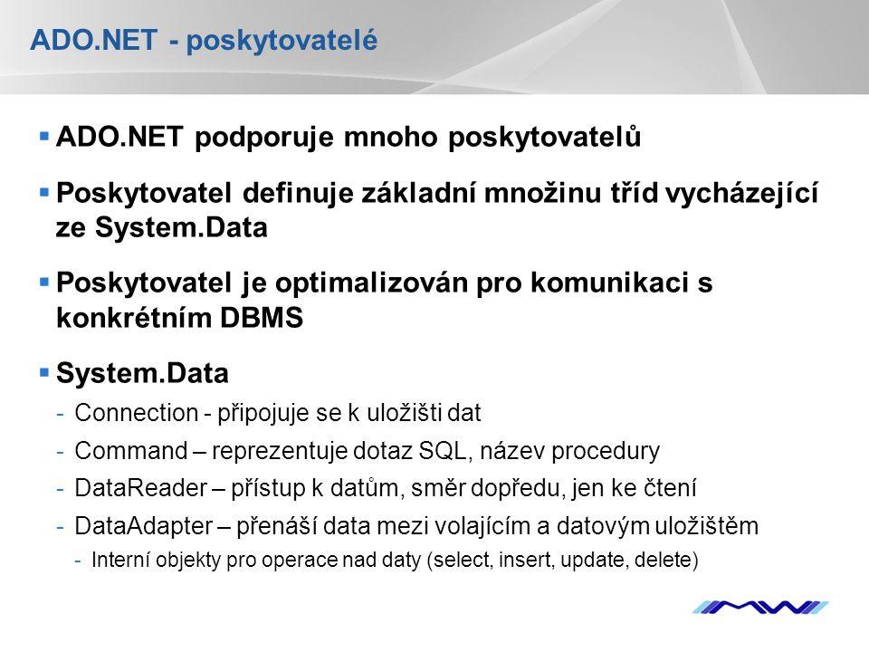 YOUR LOGO ADO.NET - poskytovatelé  ADO.NET podporuje mnoho poskytovatelů  Poskytovatel definuje základní množinu tříd vycházející ze System.Data  Poskytovatel je optimalizován pro komunikaci s konkrétním DBMS  System.Data -Connection - připojuje se k uložišti dat -Command – reprezentuje dotaz SQL, název procedury -DataReader – přístup k datům, směr dopředu, jen ke čtení -DataAdapter – přenáší data mezi volajícím a datovým uložištěm -Interní objekty pro operace nad daty (select, insert, update, delete)
