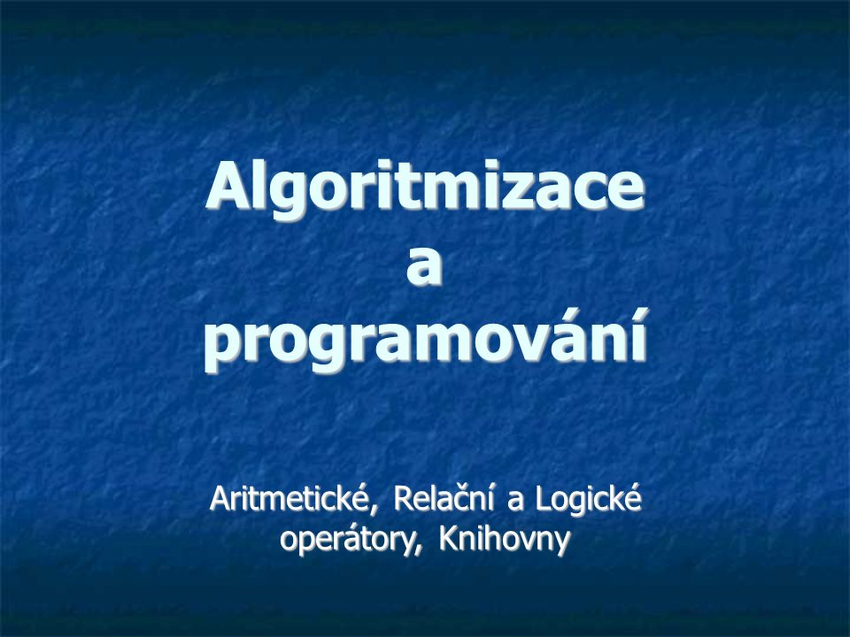 Algoritmizace a programování Aritmetické, Relační a Logické operátory, Knihovny