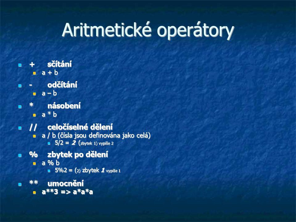 Aritmetické operátory + sčítání + sčítání a + b a + b - odčítání - odčítání a – b a – b * násobení * násobení a * b a * b // celočíselné dělení // cel