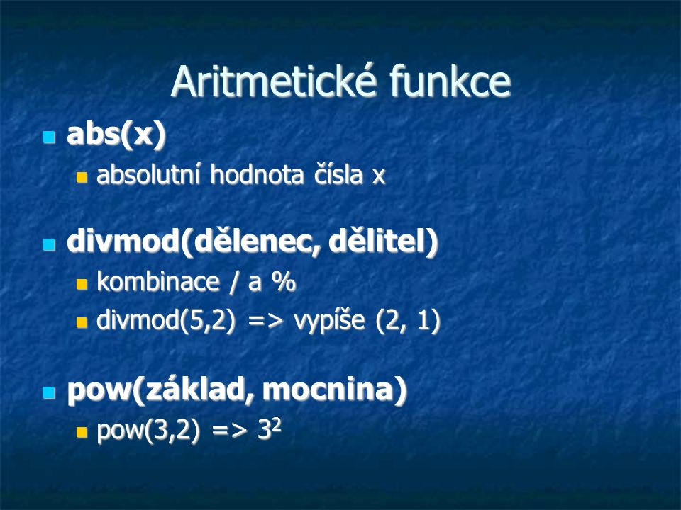 Aritmetické funkce abs(x) abs(x) absolutní hodnota čísla x absolutní hodnota čísla x divmod(dělenec, dělitel) divmod(dělenec, dělitel) kombinace / a %