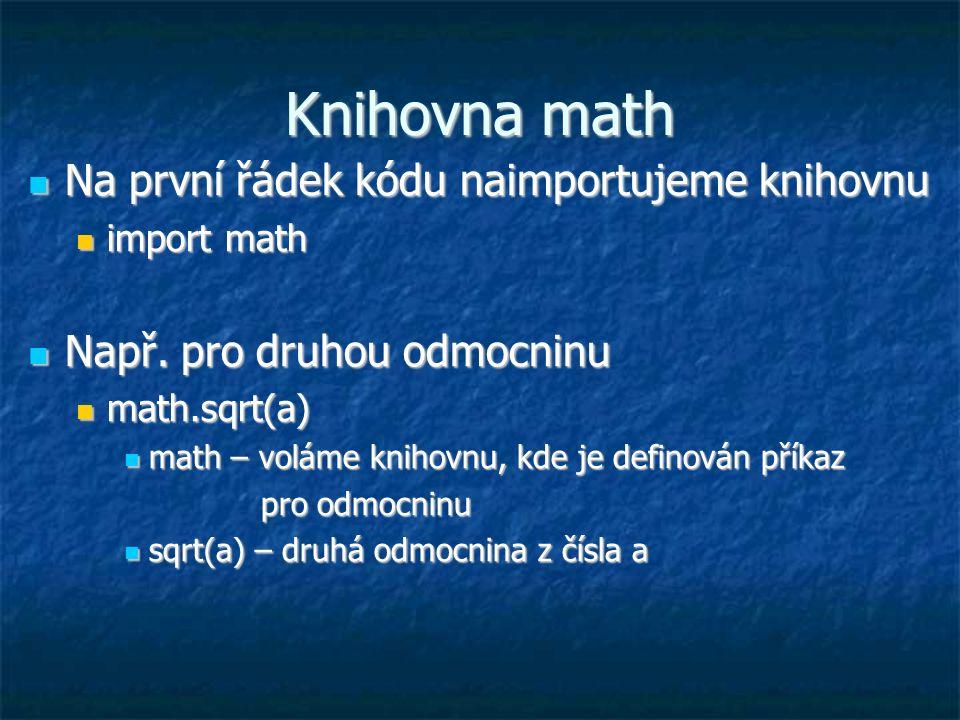 Knihovna math Na první řádek kódu naimportujeme knihovnu Na první řádek kódu naimportujeme knihovnu import math import math Např. pro druhou odmocninu