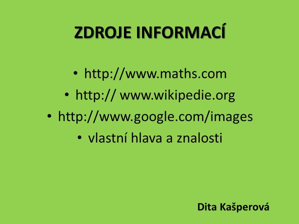 ZDROJE INFORMACÍ http://www.maths.com http:// www.wikipedie.org http://www.google.com/images vlastní hlava a znalosti Dita Kašperová
