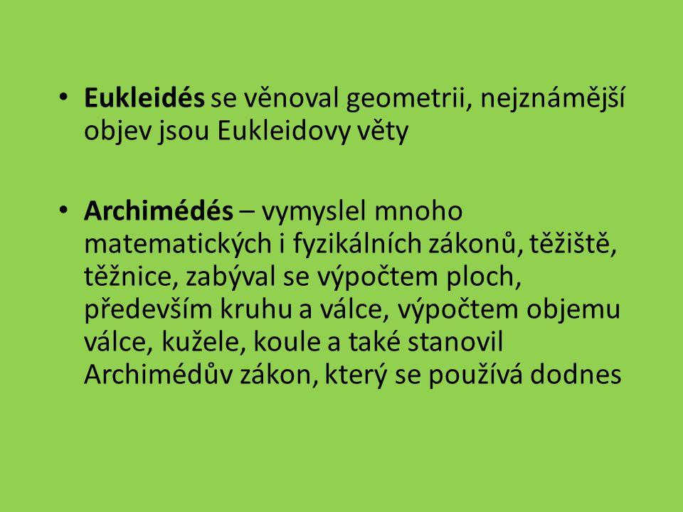 Eukleidés se věnoval geometrii, nejznámější objev jsou Eukleidovy věty Archimédés – vymyslel mnoho matematických i fyzikálních zákonů, těžiště, těžnice, zabýval se výpočtem ploch, především kruhu a válce, výpočtem objemu válce, kužele, koule a také stanovil Archimédův zákon, který se používá dodnes