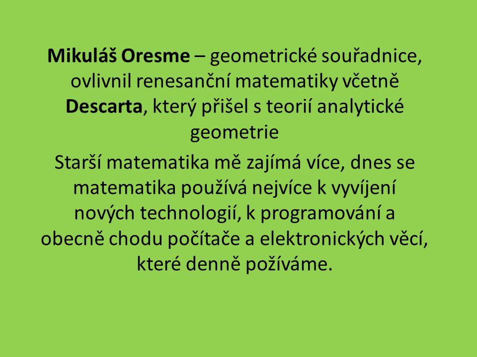 Mikuláš Oresme – geometrické souřadnice, ovlivnil renesanční matematiky včetně Descarta, který přišel s teorií analytické geometrie Starší matematika mě zajímá více, dnes se matematika používá nejvíce k vyvíjení nových technologií, k programování a obecně chodu počítače a elektronických věcí, které denně požíváme.