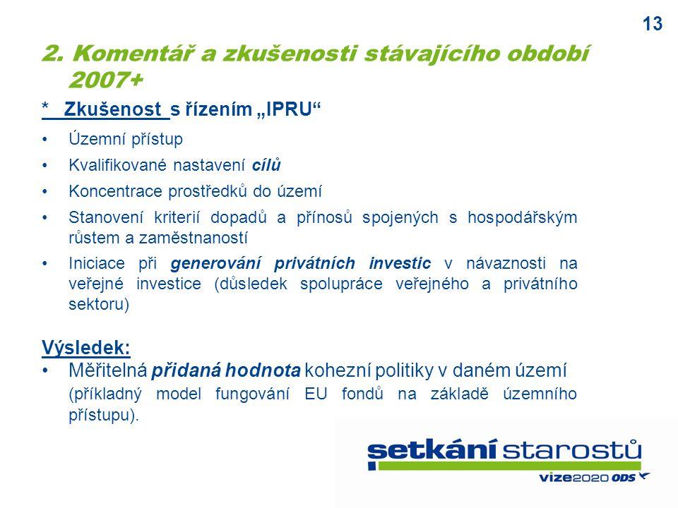 """13 * Zkušenost s řízením """"IPRU Územní přístup Kvalifikované nastavení cílů Koncentrace prostředků do území Stanovení kriterií dopadů a přínosů spojených s hospodářským růstem a zaměstnaností Iniciace při generování privátních investic v návaznosti na veřejné investice (důsledek spolupráce veřejného a privátního sektoru) Výsledek: Měřitelná přidaná hodnota kohezní politiky v daném území (příkladný model fungování EU fondů na základě územního přístupu)."""