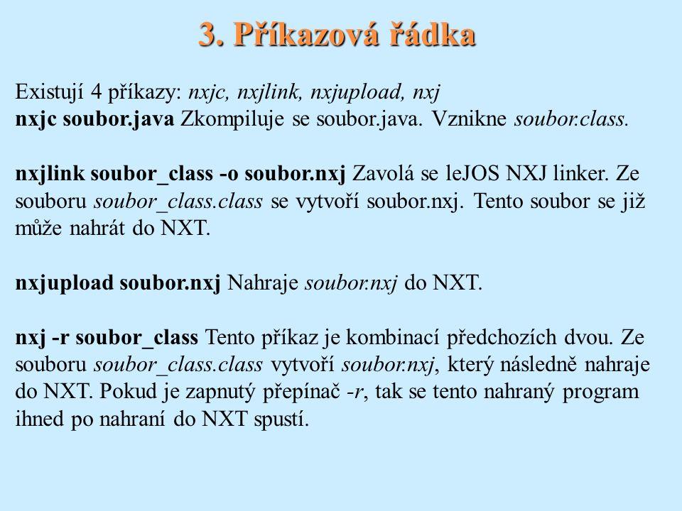 3. Příkazová řádka Existují 4 příkazy: nxjc, nxjlink, nxjupload, nxj nxjc soubor.java Zkompiluje se soubor.java. Vznikne soubor.class. nxjlink soubor_