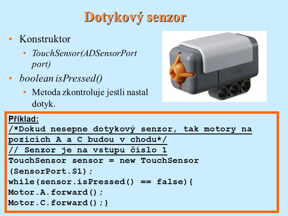 Světelný senzor Konstruktor LightSensor(ADSensorPort port, boolean floodlight) int readValue() Metoda vrátí hodnotu jasu v procentech podle kalibrace.