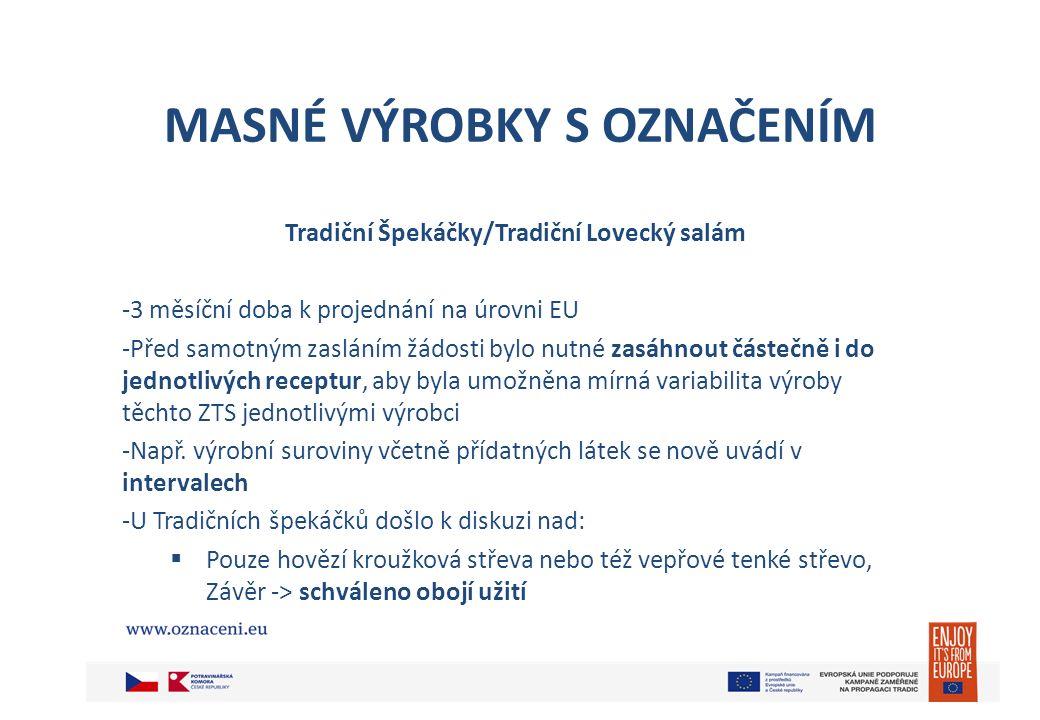 MASNÉ VÝROBKY S OZNAČENÍM Tradiční Špekáčky/Tradiční Lovecký salám -3 měsíční doba k projednání na úrovni EU -Před samotným zasláním žádosti bylo nutn