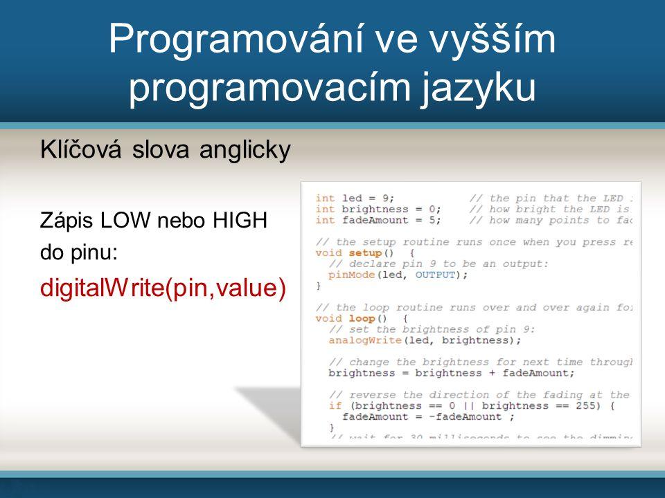 Programování ve vyšším programovacím jazyku Klíčová slova anglicky Zápis LOW nebo HIGH do pinu: digitalWrite(pin,value)