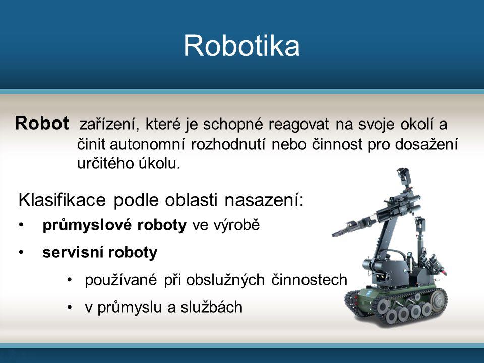 Robotika Robot zařízení, které je schopné reagovat na svoje okolí a činit autonomní rozhodnutí nebo činnost pro dosažení určitého úkolu.