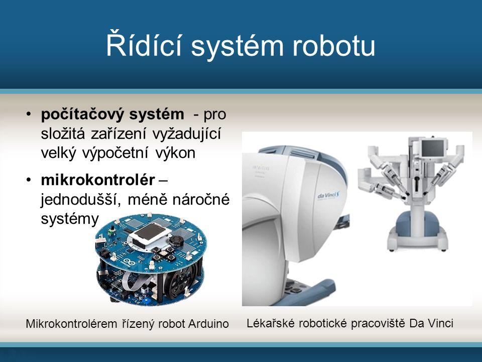 Řídící systém robotu počítačový systém - pro složitá zařízení vyžadující velký výpočetní výkon mikrokontrolér – jednodušší, méně náročné systémy Lékařské robotické pracoviště Da Vinci Mikrokontrolérem řízený robot Arduino
