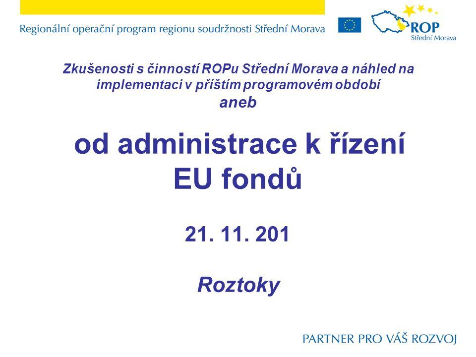 Zkušenosti s činností ROPu Střední Morava a náhled na implementaci v příštím programovém období aneb od administrace k řízení EU fondů 21. 11. 201 Roz