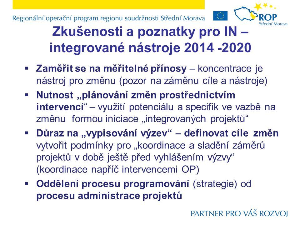 """Zkušenosti a poznatky pro IN – integrované nástroje 2014 -2020  Zaměřit se na měřitelné přínosy – koncentrace je nástroj pro změnu (pozor na záměnu cíle a nástroje)  Nutnost """"plánování změn prostřednictvím intervencí – využití potenciálu a specifik ve vazbě na změnu formou iniciace """"integrovaných projektů  Důraz na """"vypisování výzev – definovat cíle změn vytvořit podmínky pro """"koordinace a sladění záměrů projektů v době ještě před vyhlášením výzvy (koordinace napříč intervencemi OP)  Oddělení procesu programování (strategie) od procesu administrace projektů"""