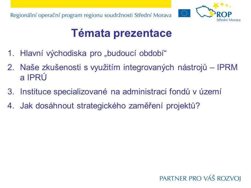 """Témata prezentace 1.Hlavní východiska pro """"budoucí období 2.Naše zkušenosti s využitím integrovaných nástrojů – IPRM a IPRÚ 3.Instituce specializované na administraci fondů v území 4.Jak dosáhnout strategického zaměření projektů"""