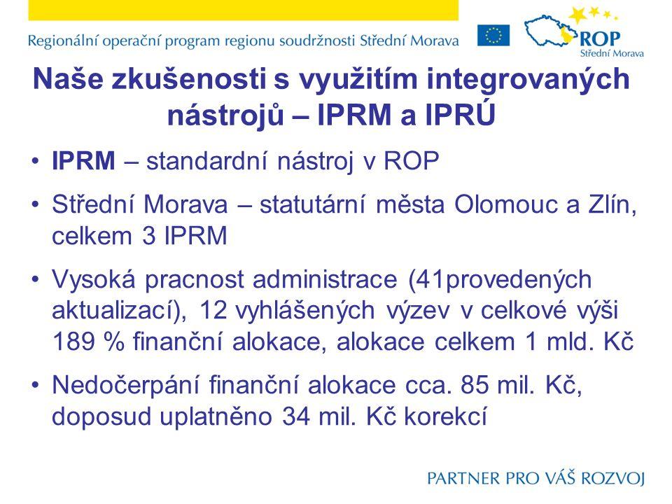 Naše zkušenosti s využitím integrovaných nástrojů – IPRM a IPRÚ IPRM – standardní nástroj v ROP Střední Morava – statutární města Olomouc a Zlín, celk
