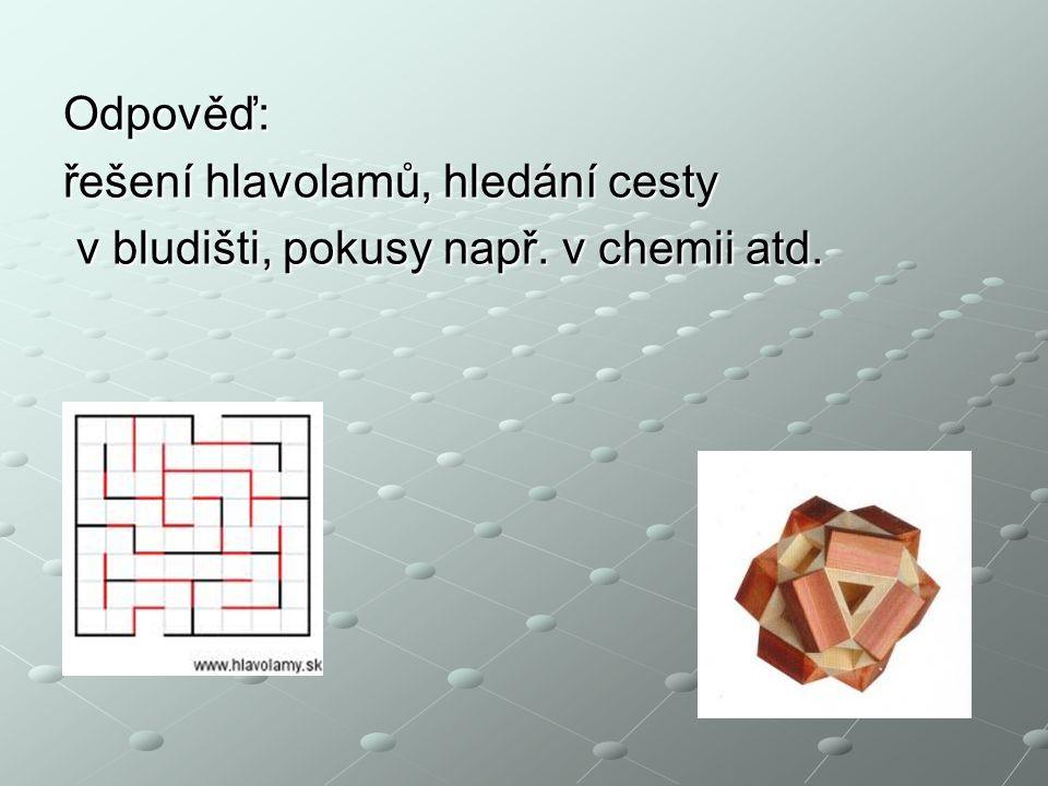 Odpověď: řešení hlavolamů, hledání cesty v bludišti, pokusy např. v chemii atd. v bludišti, pokusy např. v chemii atd.