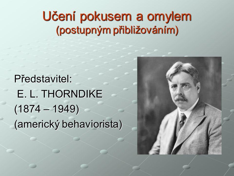 Učení pokusem a omylem (postupným přibližováním) Představitel: E. L. THORNDIKE E. L. THORNDIKE (1874 – 1949) (americký behaviorista)