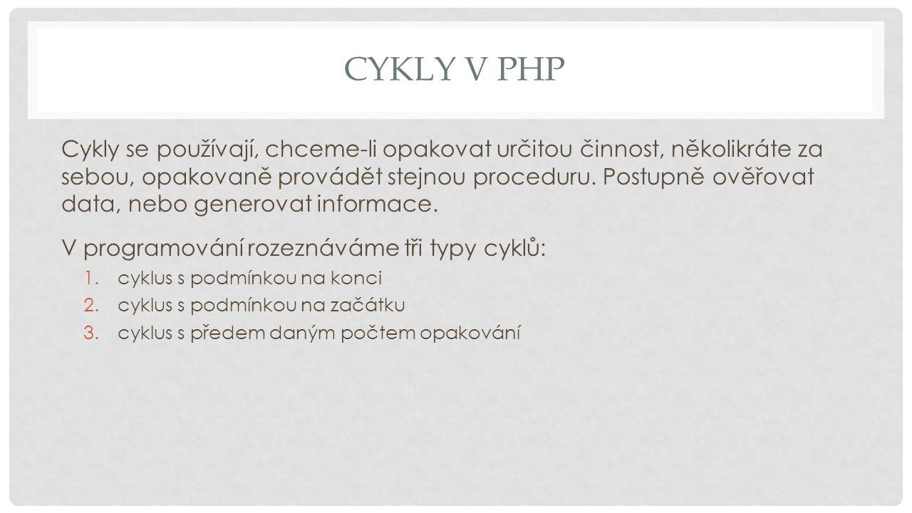 CYKLY V PHP Cykly se používají, chceme-li opakovat určitou činnost, několikráte za sebou, opakovaně provádět stejnou proceduru. Postupně ověřovat data