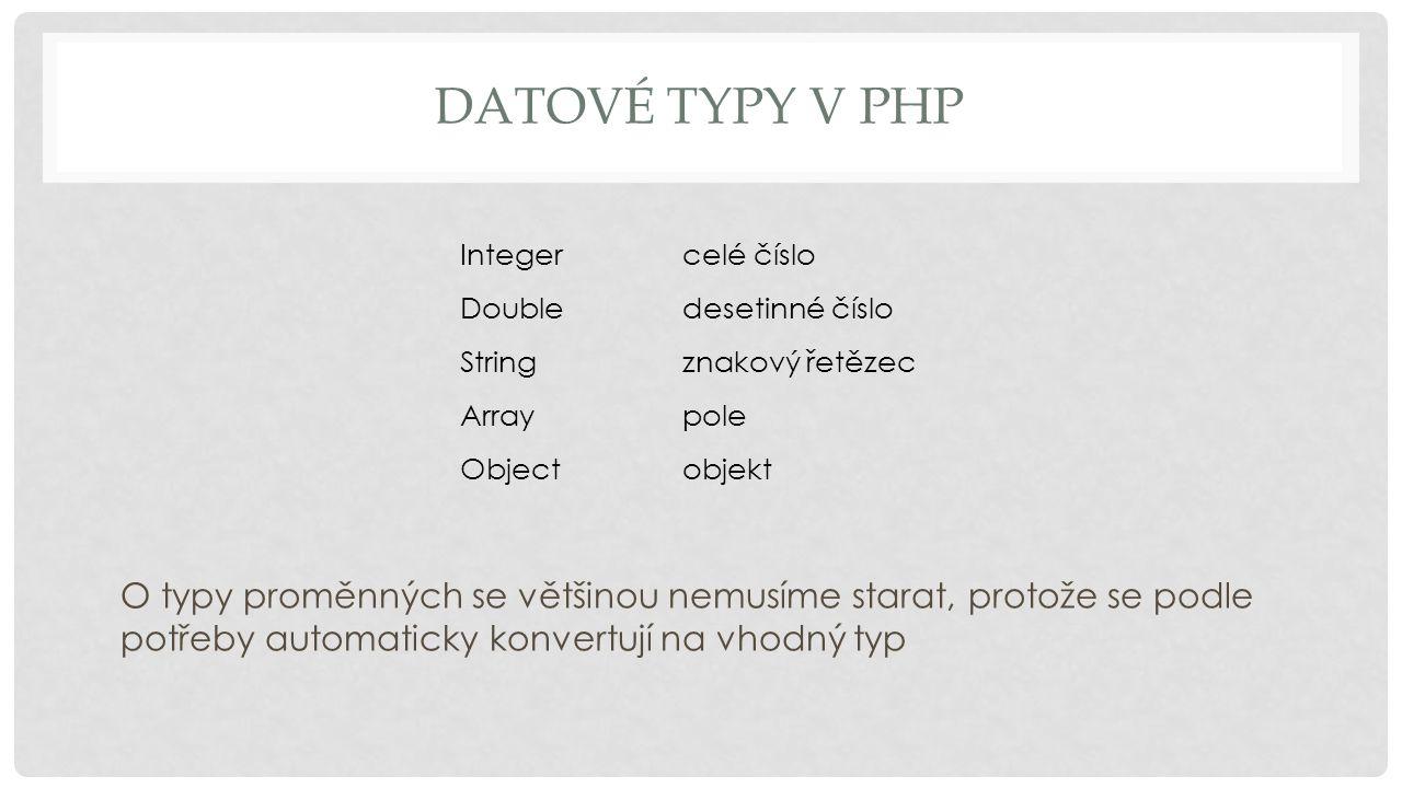 DATOVÉ TYPY V PHP Integercelé číslo Doubledesetinné číslo Stringznakový řetězec Arraypole Objectobjekt O typy proměnných se většinou nemusíme starat, protože se podle potřeby automaticky konvertují na vhodný typ