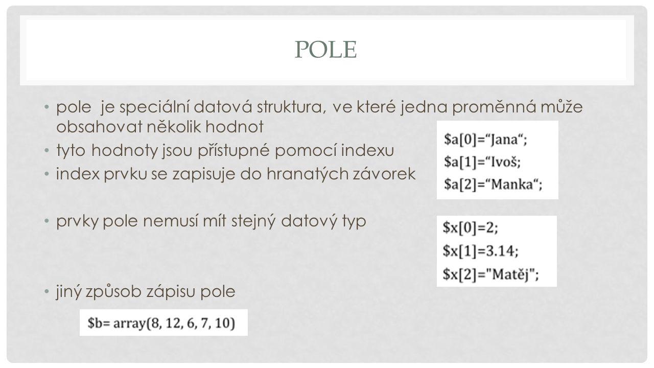 POLE pole je speciální datová struktura, ve které jedna proměnná může obsahovat několik hodnot tyto hodnoty jsou přístupné pomocí indexu index prvku se zapisuje do hranatých závorek prvky pole nemusí mít stejný datový typ jiný způsob zápisu pole