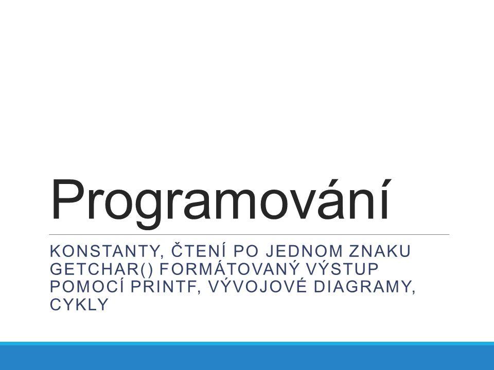 Programování KONSTANTY, ČTENÍ PO JEDNOM ZNAKU GETCHAR() FORMÁTOVANÝ VÝSTUP POMOCÍ PRINTF, VÝVOJOVÉ DIAGRAMY, CYKLY