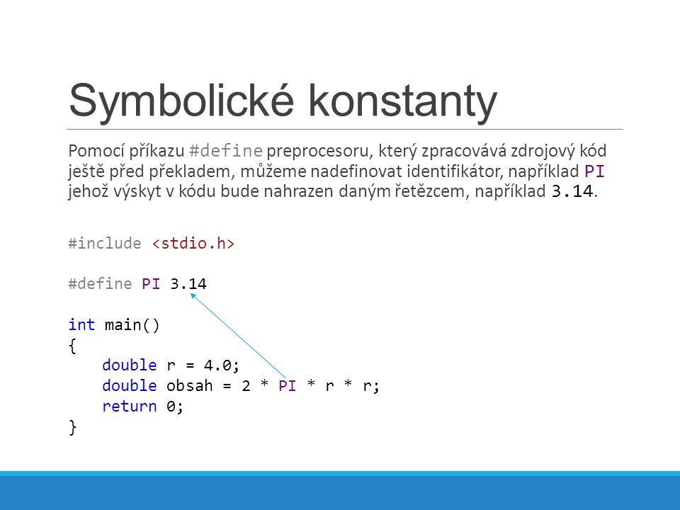 Symbolické konstanty Pomocí příkazu #define preprocesoru, který zpracovává zdrojový kód ještě před překladem, můžeme nadefinovat identifikátor, například PI jehož výskyt v kódu bude nahrazen daným řetězcem, například 3.14.