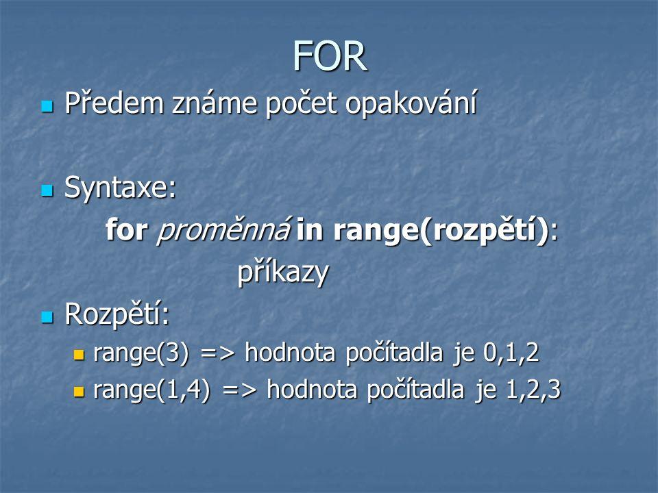 FOR Předem známe počet opakování Předem známe počet opakování Syntaxe: Syntaxe: for proměnná in range(rozpětí): příkazy Rozpětí: Rozpětí: range(3) => hodnota počítadla je 0,1,2 range(3) => hodnota počítadla je 0,1,2 range(1,4) => hodnota počítadla je 1,2,3 range(1,4) => hodnota počítadla je 1,2,3