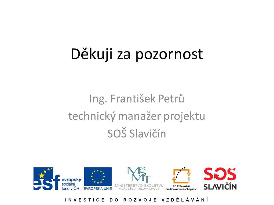 Děkuji za pozornost Ing. František Petrů technický manažer projektu SOŠ Slavičín