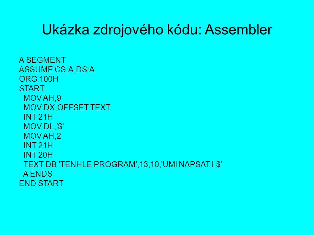 Ukázka zdrojového kódu: Assembler A SEGMENT ASSUME CS:A,DS:A ORG 100H START: MOV AH,9 MOV DX,OFFSET TEXT INT 21H MOV DL, $ MOV AH,2 INT 21H INT 20H TEXT DB TENHLE PROGRAM ,13,10, UMI NAPSAT I $ A ENDS END START
