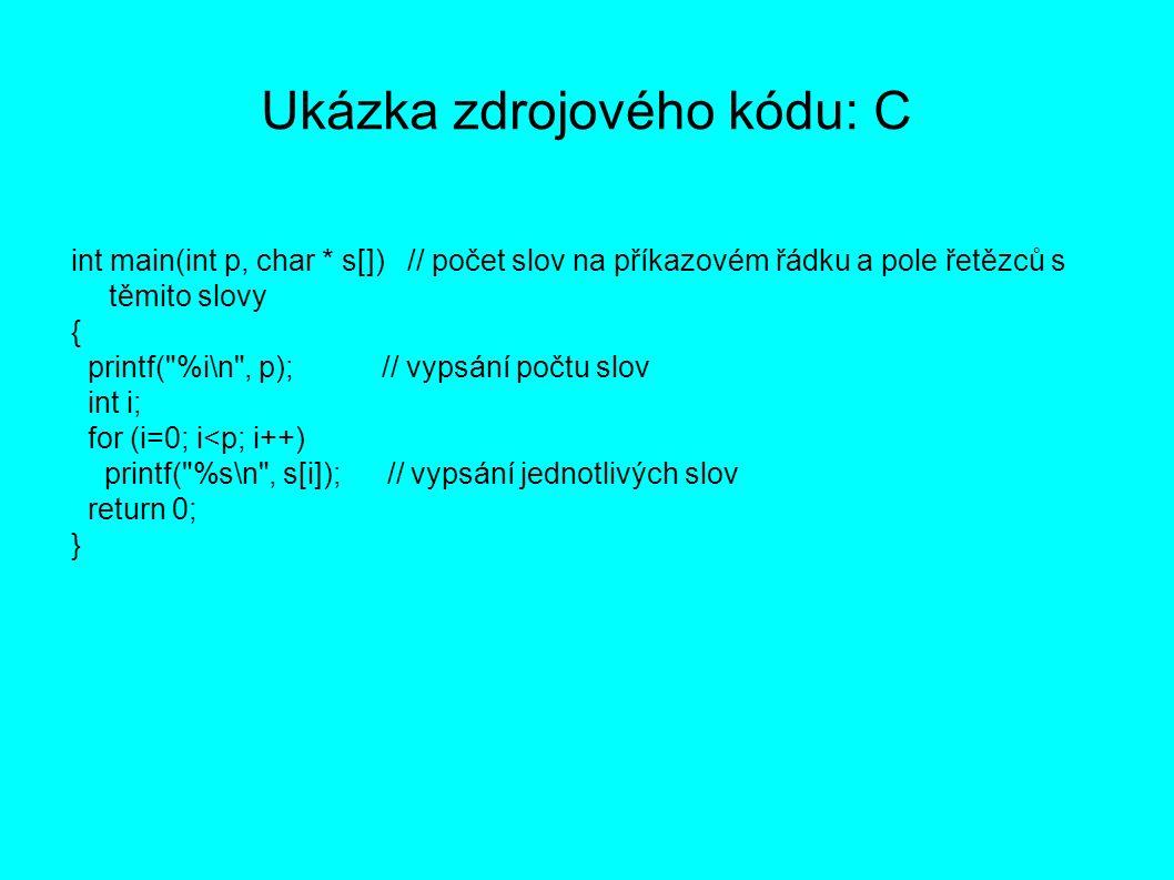 Ukázka zdrojového kódu: C int main(int p, char * s[]) // počet slov na příkazovém řádku a pole řetězců s těmito slovy { printf( %i\n , p); // vypsání počtu slov int i; for (i=0; i<p; i++) printf( %s\n , s[i]); // vypsání jednotlivých slov return 0; }