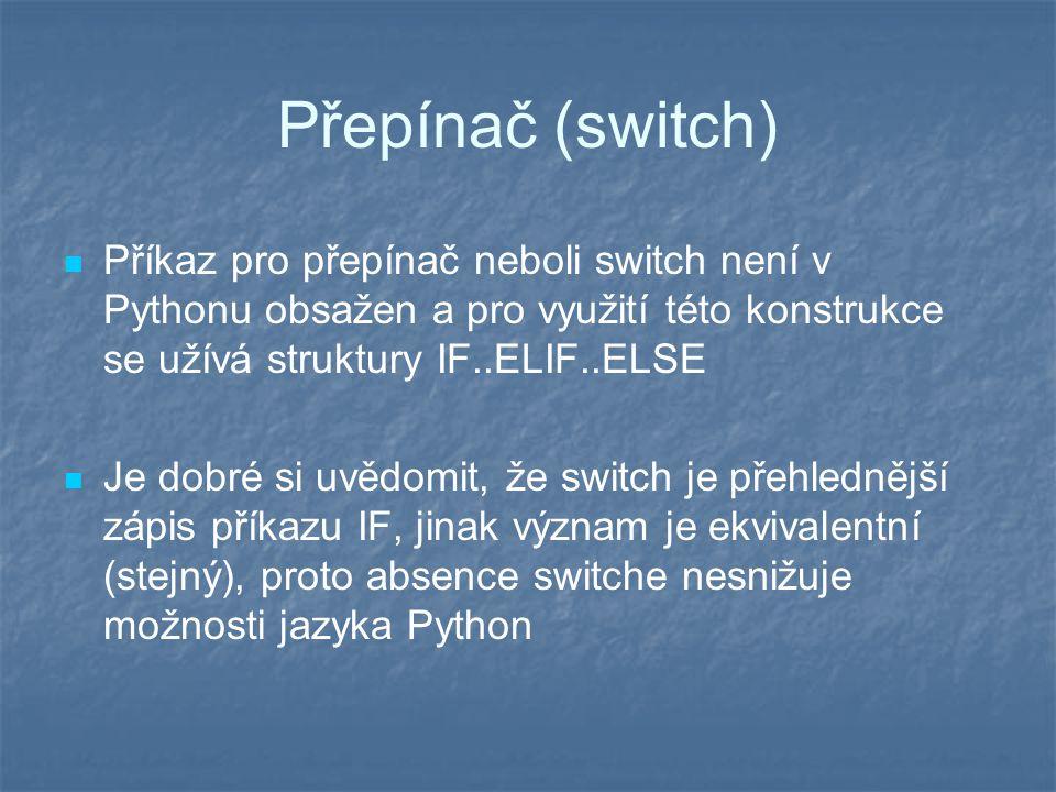 Přepínač (switch) Příkaz pro přepínač neboli switch není v Pythonu obsažen a pro využití této konstrukce se užívá struktury IF..ELIF..ELSE Je dobré si uvědomit, že switch je přehlednější zápis příkazu IF, jinak význam je ekvivalentní (stejný), proto absence switche nesnižuje možnosti jazyka Python