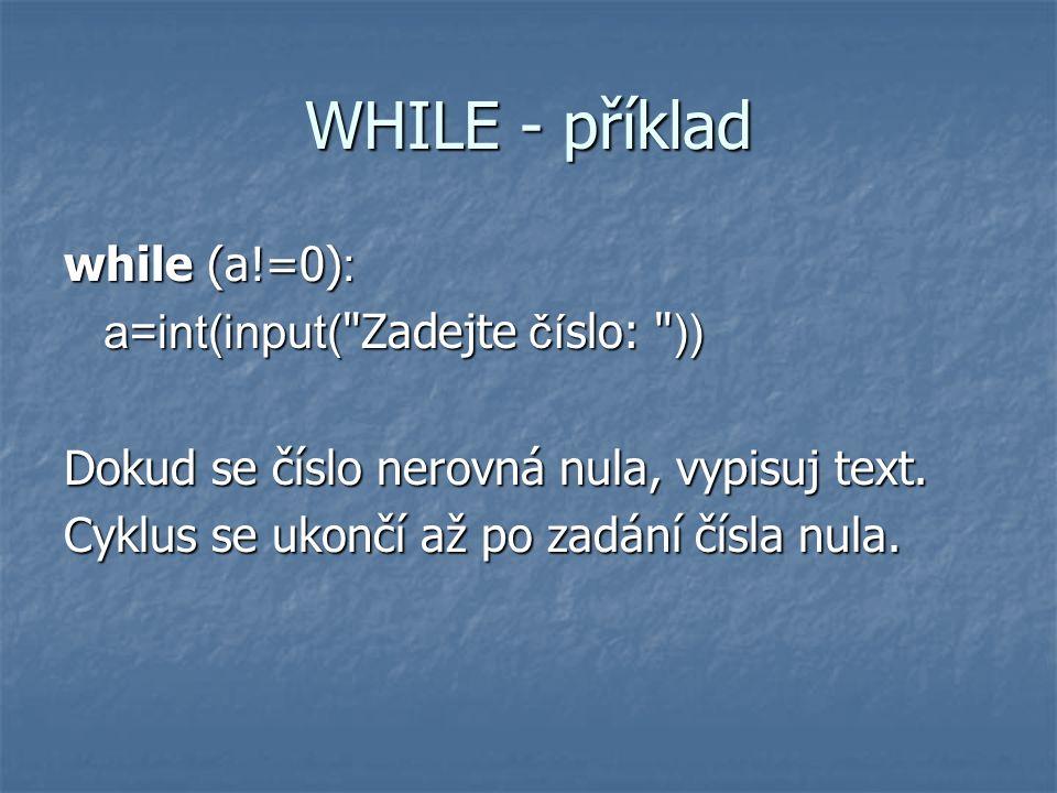 WHILE - příklad while (a!=0) : a=int(input( Zadejte čí slo: )) Dokud se číslo nerovná nula, vypisuj text.