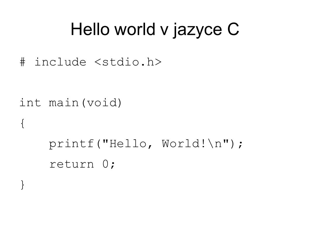 Hello world v jazyce C # include int main(void) { printf( Hello, World!\n ); return 0; }