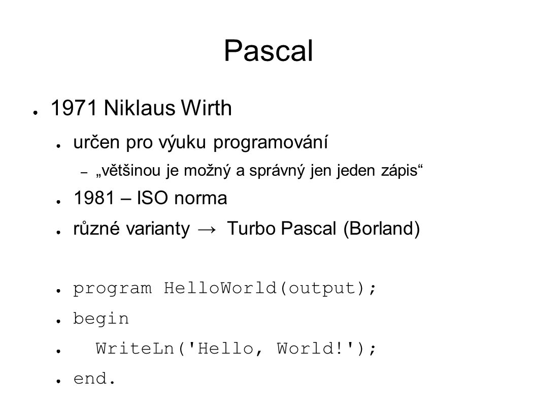 "Pascal ● 1971 Niklaus Wirth ● určen pro výuku programování – ""většinou je možný a správný jen jeden zápis ● 1981 – ISO norma ● různé varianty → Turbo Pascal (Borland) ● program HelloWorld(output); ● begin ● WriteLn( Hello, World! ); ● end."
